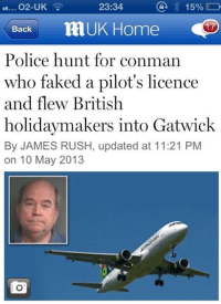 Dank, 🤖, and Grand Theft: 15%  O2-UK  23:34  Back  UK Home  OSD  Police hunt for conman  who faked a pilot's licence  and flew British  holidaymakers into Gatwick  By JAMES RUSH, updated at 11:21 PM  on 10 May 2013 Grand Theft AutoLAD.
