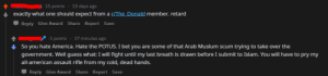 America, I Bet, and American: 15 points  15 days ago  exactly what one should expect from a r/The Donald member. retard  Reply Give Award Share Report Save  -1 points 37 minutes ago  So you hate America. Hate the POTUS. I bet you are some of that Arab Muslum scum trying to take over the  government. Well guess what: I will fight until my last breath is drawn before I submit to Islam. You will have to pry my  all-american assault rifle from my cold, dead hands.  Reply Give Award Share Report Save Judging by his posts, this guy was 100% serious