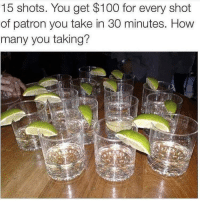 Patron Meme: 15 shots. You get $100 for every shot  of patron you take in 30 minutes. How  many you taking?