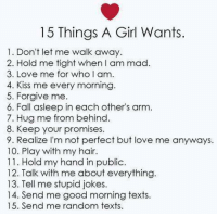 Fall, Girls, and Love: 15 Things A Girl Wants.  1. Don't let me walk away  2. Hold me tight when am mad  3. Love me for who l am.  4. Kiss me every morning  5. Forgive me.  6. Fall asleep in each other's arm.  7. Hug me from behind.  8. Keep your promises.  9. Realize I'm not perfect but love me anyways.  10. Play with my hair.  11. Hold my hand in public.  12. Talk with me about everything  13. Tell me stupid jokes.  14. Send me good morning texts.  15. Send me random texts.