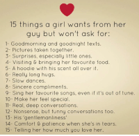Come like this page :): 15 things a girl wants from her  guy but won't ask for:  1- Good morning and goodnight texts.  2- Pictures taken together.  3- Surprises, especially little ones.  4- Visiting bringing her favourite food.  5- A hoodie with his scent all over it.  6- Really long hugs.  7- Slow dances.  8- Sincere compliments.  9- Sing her favourite songs, even if it's out of tune.  10 Make her feel special  11- Real, deep conversations.  12- Nonsense, but funny conversations too.  13- His 'gentlemanliness'  14- Comfort patience when she's in tears.  15 Telling her how much you love her. Come like this page :)