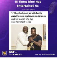 Love, Memes, and Music: 15 Times Dino Has  Entertained Us  SWIPE LEFT TO READ  1. When he linked up with Eedris  AbdulKareem to discuss music ideas  and his launch into the  entertainment scene  LIST via  www.KRAKS.co  @fy.  @kraksTV! @KraksHQ Don't you just love DinoMelaye 😂😂😂 List by @h_a_u_w_a & @demo.uk . KraksList KraksTV