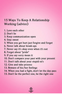 "Advice, Ex's, and Love: 15 Ways To Keep A Relationship  Working (advice)  1. Love each other  2. Don't lie  3. Keep communication open  4. Stay sweet  5. When you get hurt just forgive and forget  6. Never talk about break-ups  7. Never say it's okay even when it's not  8. Forget about ""pride""  9. If you say sorry mean it  10. Don't compare your past with your present  11. Don't talk about your stupid ex's  12. Give and take process  13. Beware of his/her feelings  14. When you had a fight, don't let the day pass  15. Don't be the perfect one, be the right one"