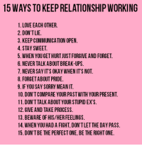 Relationships: 15 WAYS TO KEEP RELATIONSHIP WORKING  1. LOVE EACH OTHER.  2. DON'T LIE  3. KEEP COMMUNICATION OPEN.  4. STAY SWEET.  5. WHEN YOU GETHURTJUST FORGIVE AND FORGET.  6. NEVER TALK ABOUT BREAK-UPS.  7. NEVER SAYITS OKAY WHEN ITS NOT.  8. FORGET ABOUT PRIDE.  9. IF YOU SAY SORRY MEANIT  10. DON'T COMPARE YOUR PASTWITH YOUR PRESENT.  11. DON'T TALK ABOUT YOUR STUPID EX S.  12. GIVE AND TAKE PROCESS.  13. BEWARE OF HIS/HER FEELINGS.  14. WHEN YOU HAD A FIGHT, DON'TLETTHE DAY PASS.  15. DON'T BE THE PERFECTONE,BE THE RIGHTONE.
