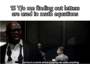 You'll have to find X: 15 Y/o me finding out letters  are used in math equations  we live in a world where anything can mean anything, You'll have to find X