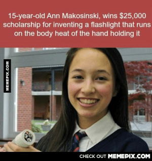 Meanwhile I'm just here like…omg-humor.tumblr.com: 15-year-old Ann Makosinski, wins $25,000  scholarship for inventing a flashlight that runs  on the body heat of the hand holding it  CHECK OUT MEMEPIX.COM  MEMEPIX.COM Meanwhile I'm just here like…omg-humor.tumblr.com