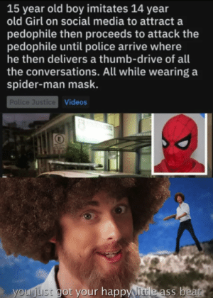 Dankmemes: 15 year old boy imitates 14 year  old Girl on social media to attract a  pedophile then proceeds to attack the  pedophile until police arrive where  he then delivers a thumb-drive of all  the conversations. All while wearing a  spider-man mask.  Police Justice Videos  IVIL  E  your just got your happy little ass beat Dankmemes