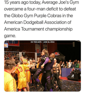 America, Dodgeball, and Gym: 15 years ago today, Average Joe's Gym  overcame a four-man deficit to defeat  the Globo Gym Purple Cobras in the  American Dodgeball Association of  America Tournament championship  game.  ON THIS DATE/ JUNE 18, 2004  BALLS!  RS  K68  BOF  13  20TH CENTUR FOx me_irl
