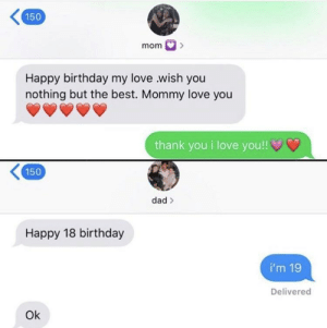 Birthday, Dad, and Love: 150  Happy birthday my love .wish you  nothing but the best. Mommy love you  thank you i love you!!  150  dad >  Happy 18 birthday  i'm 19  Delivered  Ok Dad will always be dad via /r/wholesomememes https://ift.tt/2u6iAMq