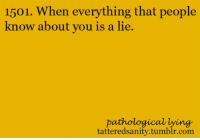 Tumblr, Lying, and Com: 1501. When everything that people  know about you is a lie.  pathological lying  tatteredsanity.tumblr.com <p>submitted bymydenial</p>
