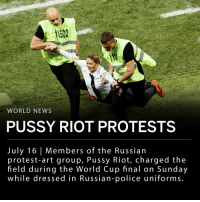 "Jail, Memes, and News: 1502  WORLD NEWS  PUSSY RIOT PROTESTS  July 16 Members of the Russian  protest-art group, Pussy Riot, charged the  field during the World Cup final on Sunday  while dressed in Russian-police uniforms Four members of the Russian protest-art group, Pussy Riot, charged the stadium at Sunday's World Cup match wearing Russian-police uniforms. Russian authorities have charged the three women and one man for disrupting the World Cup and wearing police uniforms illegally. The two offenses carry maximum fines of 10,000 roubles ($161 USD) and 1,500 roubles ($24.09 USD). ___ The protest group said it was demonstrating against the abuse of human rights in Russia. The group released a statement saying the intention of their protest was to make Russian authorities: _ Free all political prisoners. - Stop jailing people for social-media ""likes."" - Stop illegal arrests at protests. - Allow political competition. - Stop fabricating criminal cases and putting people in jail for no reason. - Turn the earthly policeman into a Heavenly Policeman. ___ The four Pussy Riot members came on the field during the second half of the Croatia v France match (52 minutes into the match), and lasted on the field for about 25 seconds. ___ One of the protesters engaged with French soccer player Kylian Mbappé on the field, giving him a high-five before being taken away. The male protester was grabbed by Croatian defender Dejan Lovren. ___ The three women protesters were identified as Nika Nikulshina, Olga Kurachyova and Olga Pakhtusova. The man was identified as Pyotr Verzilov. ___ Photos: Daniel Malmberg - Getty ; REUTERS - Kai Pfaffenbach, Darren Staples"