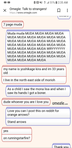 Boner, Dude, and Love: 151% 2:35 AM  x Omegle: Talk to strangers!  https://www.omegle.com  7 page muda  Muda muda MUDA MUDA MUDA MUDA  MUDA MUDA MUDA MUDA MUDA MUDA  MUDA MUDA MUDA MUDA MUDA MUDA  MUDA MUDA MUDA MUDA MUDA MUDA  MUDA MUDA MUDA MUDA WRYYYYYYY  MUDA MUDA MUDA MUDA MUDA MUDA  MUDA MUDA MUDA MUDA MUDA MUDA  MUDA MUDA MUDA MUDA  my name is yoshikage kira and im 33 years  old  I live in the north east side of morioh  As a child I saw the mona lisa and when I  saw its hands l got a boner.  dude whoever you are I love you ) omegle.com  Love you can I post this on reddit for  orange arrows?  Stand arrows  yes  on runningstarfire?  Thank vou Could be anyone of us I found