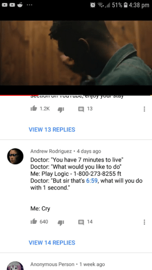 "Doctor, Logic, and Anonymous: 151 %  4:38 pm  1.2K  VIEW 13 REPLIES  Andrew Rodriguez 4 days ago  Doctor: ""You have 7 minutes to live""  Doctor: ""What would you like to do""  Me: Play Logic 1-800-273-8255 ft  Doctor: ""But sir that's 6:59, what will you do  with 1 second""  Me: Cry  I 640 14  VIEW 14 REPLIES  Anonymous Person 1 week ago Im sure you would."