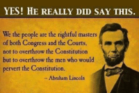 Abraham Lincoln: YES! HE REALLY DID SAY THIS.  We the people are the rightful masters  of both Congress and the Court  not to overthrow the Constitution  but to overthrow the men who would  pervert the Constitution.  Abraham Lincoln