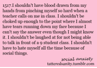 <p>submitted by bareless</p>: 1517.I shouldn't have blood drawn from my  hands from pinching myself so hard when a  teacher calls on me in class. I shouldn't be  choked up enough to the point where I almost  have tears running down my face becauseI  can't say the answer even though I might know  it. I shouldn't be laughed at for not being able  to talk in front of a 9 student class. I shouldn't  have to hate myself all the time because of  social things.  social anxiety  tatteredsanity.tumblr.com <p>submitted by bareless</p>