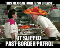 funny mexican pictures: THIS MEXICAN FOOD ISSO GREASY...  FE/Mexican Word  of theD  IT SLIPPED  PASTBORDER PATROL