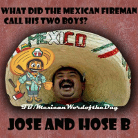 funny mexican pictures: WHAT DID THE MEXICAN FIREMAN  CALL HIS TWO BOYS?  mexican Wondot theDay  JOSE AND HOSE B