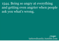 """<p>submitted by<a href=""""http://timeywimey27.tumblr.com/"""" target=""""_blank""""><b>timeywimey27</b></a></p>: 1544. Being so angry at everything  and getting even angrier when people  ask you what's wrong.  rage  tatteredsanity.tumblr.com <p>submitted by<a href=""""http://timeywimey27.tumblr.com/"""" target=""""_blank""""><b>timeywimey27</b></a></p>"""