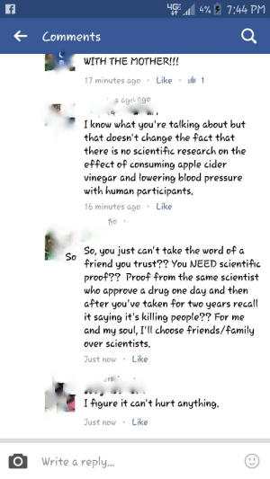 memehumor:  Who are you going to trust?: 155 11,4%  7:44 PM  Comments  WITH THE MOTHER!!!  17 minutes ago . Like . 1  ageucgo  I know what you're talking about but  that doesn't change the fact that  there is no scientific research on the  e-ffect of consuming apple cider  vinegar and lowering blood pressure  with human participants  16 minutes agoLike  Tyo  So, you just can't take the word of a  friend you trust?? You NEED scientific  proof?? Proof from the same scientist  who approve a drug one day and then  after you've taken for two years recall  it saying it's killing people?? For me  and my soul, I'll choose friends/family  over scientists.  Just nowLike  I figure it can't hurt anything.  Just now.Like  Write a reply memehumor:  Who are you going to trust?