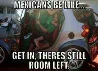 Mexicans Be Like: MEXICANS BE LIKE.  GET IN, THERES STILL  ROOM LEFT
