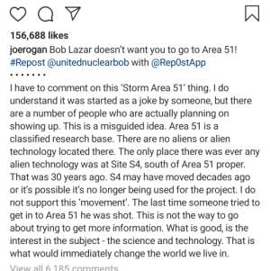 Aliens, Alien, and Good: 156,688 likes  joerogan Bob Lazar doesn't want you to go to Area 51!  #Repost@unitednuclearbob with @Rep0stApp  I have to comment on this 'Storm Area 51' thing. I do  understand it was started as a joke by someone, but there  are a number of people who are actually planning on  showing up. This is a misguided idea. Area 51 is a  classified research base. There are no aliens or alien  technology located there. The only place there was ever any  alien technology was at Site S4, south of Area 51 proper.  That was 30 years ago. S4 may have moved decades ago  or it's possible it's no longer being used for the project. I do  not support this 'movement'. The last time someone tried to  get in to Area 51 he was shot. This is not the way to go  about trying to get more information. What is good, is the  interest in the subject the science and technology. That is  what would immediately change the world we live in.  View all 6.185 comments