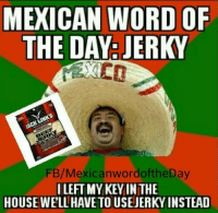 Mexican Word of the Day: Jerky: MEXICAN WORD OF  THE DAY: JERKY  ACKL  FB/Mexican wordoftheDay  I LEFT MY KEY IN THE  HOUSEWELLHAVETOUSEJERKYINSTEAD Mexican Word of the Day: Jerky