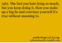 True, Tumblr, and Anonymous: 1561. The fact you hate lying so much  but you keep doing it, then you make  up a big lie and convince yourself it's  true without meaning to  pathological lying  tatteredsanity.tumblr.com <p>submitted by anonymous</p>