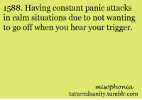 "<p>submitted by                  <a href=""http://ihatesnausages.tumblr.com/"" target=""_blank""><b>ihatesnausages</b></a>    </p>: 1588. Having constant panic attacks  in calm situations due to not wanting  to go off when you hear your trigger.  misophonia  tatteredsanity.tumblr.com <p>submitted by                  <a href=""http://ihatesnausages.tumblr.com/"" target=""_blank""><b>ihatesnausages</b></a>    </p>"