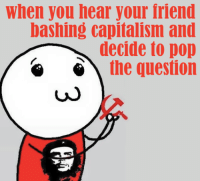 Capitalism: When you hear your friend  bashing capitalism and  decide to pop  the question