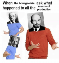 Means Of Production: When the bourgeoisie ask what  happened to all the  means of  production