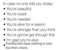youre beautiful: In case no one told you today:  You're beautiful  You're loved  You're needed  You're alive for a reason  You're stronger than you think  You're gonna get through this  I'm glad you're alive  Proletarians have nothing to lose  but their chains