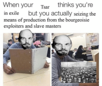 Means Of Production: When your  thinks you're  Tsar  in exile  but you actually seizing the  means of production from the bourgeoisie  exploiters and slave masters