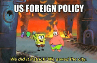 We Did It Patrick We Saved The City: US FOREIGN POLICY  We did it Patrick We saved the city.