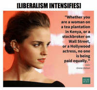 """emma watson: LIBERALISMINTENSIFIESI  """"Whether you  are a Woman On  a tea plantation  in Kenya, or a  stockbroker on  Wall Street  or a Hollywood  actress, no one  is being  paid equally.""""  -Emma Watson  HUFF  POST"""