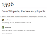 Weed Moon.: 1596  From Wikipedia, the free encyclopedia  April 20 certain planets aligned causing the moon to appear green for over an hour.  yourfursona  420 years ago, on 4/20, the moon was made of weed.  yourfursona  This is the only day you can reblog this. Do it for Weed Moon.  Source: yourfursona Weed Moon.