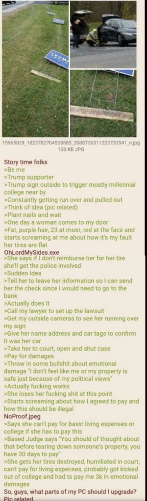 """Anon destroys woman in court: 15965029 1823782704528885 2088726311223753541 n.jpg  130 KB JPG  Story time folks  >Be me  Trump supporter  Trump sign outside to trigger mostly millennial  college near by  Constantly getting run over and pulled out  >Think of idea (pic related)  Plant nails and wait  One day a woman comes to my door  >Fat, purple hair, 23 at most, red at the face and  starts screaming at me about how it's my fault  her tires are flat  OhLordMySides.exe  >She says if I don't reimburse her for her tire  she'll get the police involved  Sudden Idea  Tell her to leave her information so I can send  her the check since I would need to go to the  bank  Actually does it  >Call my lawyer to set up the lawsuit  Get my outside cameras to see her running over  my sign  >Give her name address and car tags to confirm  it was her car  Take her to court, open and shut case  >Pay for damages  Throw in some bullshit about emotional  damage 'I don't feel like me or my property is  safe just because of my political views  Actually fucking works  >She loses her fucking shit at this point  Starts screaming about how I agreed to pay and  how this should be illegal  NoProof jpeg  >Says she can't pay for basic living expenses or  college if she has to pay this  Based Judge says """"You should of thought about  that before tearing down someone's property, you  have 30 days to pay""""  >She gets her tires destroyed, humiliated in court,  can't pay for living expenses, probably got kicked  out of college and had to pay me 3k in emotional  damages  So, guys, what parts of my PC should I upgrade?  Pic related Anon destroys woman in court"""