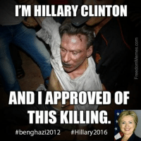 Approved: I'M HILLARY CLINTON  AND I APPROVED OF  THIS KILLING  #benghazi 2012  #Hillary 2016