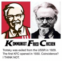 kfc: AKOMMUNIST FRIED CHICKEN  Trotsky was exiled from the USSR in 1929.  The first KFC opened in 1930. Coincidence?  I THINK NOT