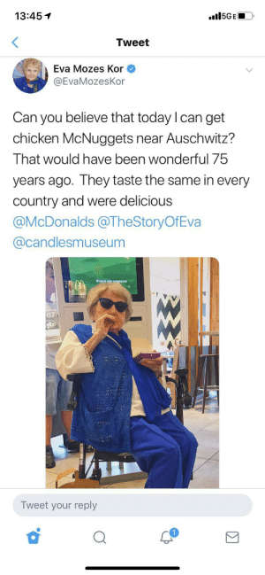 Eva Moses Kor, the vibrant, fearless holocaust survivor, passed away today. Her last tweet from yesterday was about getting chicken McNuggets near Auschwitz and it's hilarious and touching.: 15GE  13:45  Tweet  Eva Mozes Kor  @EvaMozesKor  Can you believe that today I can get  chicken McNuggets near Auschwitz?  That would have been wonderful 75  years ago. They taste the same in every  country and were delicious  @McDonalds@TheStoryOfEva  @candlesmuseum  Kiknij aby roxpoczać  07  Tweet your reply Eva Moses Kor, the vibrant, fearless holocaust survivor, passed away today. Her last tweet from yesterday was about getting chicken McNuggets near Auschwitz and it's hilarious and touching.