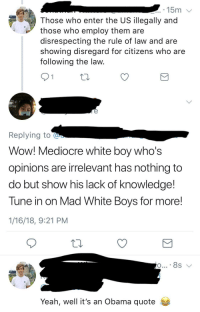"Mediocre, Obama, and Tumblr: 15m  Those who enter the US illegally and  those who employ them are  disrespecting the rule of law and are  showing disregard for citizens who are  following the law  Replying to  Wow! Mediocre white boy who's  opinions are irrelevant has nothing to  do but show his lack of knowledge!  Tune in on Mad White Boys for more!  1/16/18, 9:21 PM  Yeah, well it's an Obama quote <p><a href=""http://friendly-neighborhood-patriarch.tumblr.com/post/170476983757/whoooooops"" class=""tumblr_blog"">friendly-neighborhood-patriarch</a>:</p>  <blockquote><p>WhooOOoops</p></blockquote>"