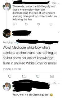 "Dank, Mediocre, and Meme: 15m  Those who enter the US illegally and  those who employ them are  disrespecting the rule of law and are  showing disregard for citizens who are  following the law  Replying to  Wow! Mediocre white boy who's  opinions are irrelevant has nothing to  do but show his lack of knowledge!  Tune in on Mad White Boys for more!  1/16/18, 9:21 PM  Yeah, well it's an Obama quote <p>White Boy smack down ! via /r/dank_meme <a href=""http://ift.tt/2DWpOqw"">http://ift.tt/2DWpOqw</a></p>"