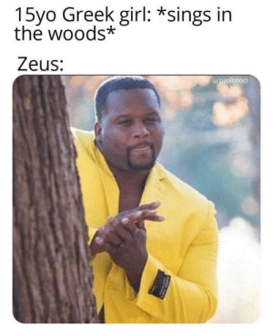 Meirl by Adrian_Dirty_P00PER MORE MEMES: 15yo Greek girl: *sings in  the woods*  Zeus:  u/paolonoci Meirl by Adrian_Dirty_P00PER MORE MEMES