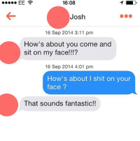 A match made in heaven: 16:08  Josh  16 Sep 2014 3:11 pm  How's about you come and  sit on my face!!!?  16 Sep 2014 4:01 pm  How's about shit on your  face  That sounds fantastic!! A match made in heaven