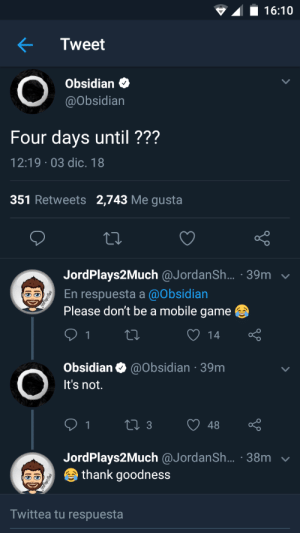 Game, Mobile, and Me Gusta: 16:10  Tweet  Obsidian  @Obsidian  Four days until ???  12:19 03 dic. 18  351 Retweets 2,743 Me gusta  JordPlays2Much @JordanSh.... 39m  En respuesta a @Obsidian  Please don't be a mobile game  14  Obsidian @Obsidian 39m  It's not.  JordPlays2Much @JordanSh... 38mv  thank goodness  Twittea tu respuesta Well we all can rest easy. Any ideas of what it is?