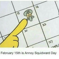 <p>Happy Annoy Squidward Day</p>: 16  15  -MPL  February 15th is Annoy Squidward Day <p>Happy Annoy Squidward Day</p>
