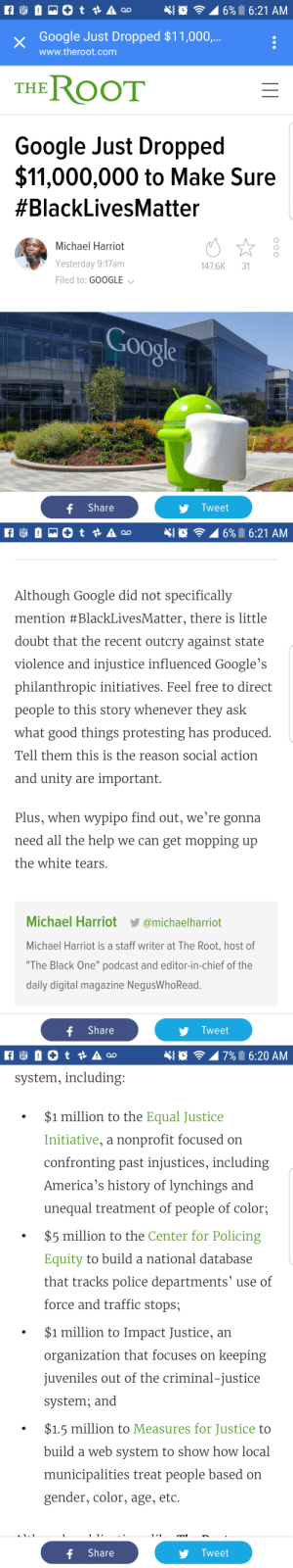 "Black Lives Matter, Google, and Police: 16%| 16:21 AM  Google Just Dropped $11,000,  www.theroot.com  Google Just Dropped  $11,000,000 to Make Sure  #BlackLivesMatter  Michael Harriot  Yesterday 9:17am  Filed to: GOOGLE  147.6K3  oogle  f Share  Tweet   6%. 6:21 AM  Although Google did not specifically  mention #BlackLivesMatter, there is little  doubt that the recent outcry against state  violence and injustice influenced Google's  philanthropic initiatives. Feel free to direct  people to this story whenever they ask  what good things protesting has produced  Tell them this is the reason social action  and unitv are important  Plus, when wypipo find out, we're gonna  need all the help we can get mopping up  the white tears  Michael Harriot@michaelharriot  Michael Harriot is a staff writer at The Root, host of  ""The Black One"" podcast and editor-in-chief of the  daily digital magazine NegusWhoRead  f Share  Tweet   796 6:20 AM  system, including  $1 million to the Equal Justice  Initiative, a nonprofit focused on  confronting past injustices, including  America's history of lynchings and  unequal treatment of people of color;  $5 million to the Center for Policing  Equity to build a national database  that tracks police departments' use of  force and traffic stops;  $1 million to Impact Justice, an  organization that focuses on keeping  juveniles out of the criminal-justice  system; and  $1.5 million to Measures for Justice to  build a web svstem to show how local  municipalities treat people based on  gender, color, age, etc  A 11 1  f Share  Tweet ardnale:  melanin-king: Shout out to google What's your move, Bing?   Be nice to bing they probably have four dollars to spare"