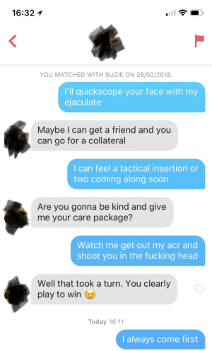 She put '1v1 rust' in her bio: 16:32  YOU MATCHED WITH SUZIE ON 25/02/2018.  I'll quickscope your face with my  ejaculate  Maybe I can get a friend and you  can go for a collateral  I can feel a tactical insertion or  two coming along soon  Are you gonna be kind and give  e your care package?  Watch me get out my acr and  shoot you in the fucking head  Well that took a turn. You clearly  play to win  Today 16:11  I always come first She put '1v1 rust' in her bio