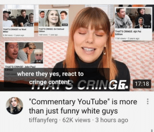 """Shout out to pyro for being the first commentary channel to be hosted by a lgbtq white woman: 16:39  16:35  12:15  THAT'S CRINGE: Girl Defined  Edition  THAT'S CRINGE!l w/ Noel  Miller  THAT'S CRINGE: Ajit Pai  Edition  16M views 1 year ago  8.SM views - 2 years ago  11M views  2 years ago  13:47  THAT'S CRINGE: Jake Paul  Edition  where they yes, react to  12M views  cringe content. CRINGE.17:18  """"Commentary YouTube"""" is more  than just funny white guys  tiffanyferg · 62K views · 3 hours ago Shout out to pyro for being the first commentary channel to be hosted by a lgbtq white woman"""