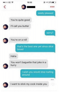 Best One Yet, Sticks, and Bread: 16:52  easily pleased  You're quite good  I'll call you butter  sorry?  You're on a roll  that's the best one yet since slice  bread  Haha  You won't baguette that joke in a  hurry  wish you would stop loafing  around  I want to stick my cockinside you 😂😝😂