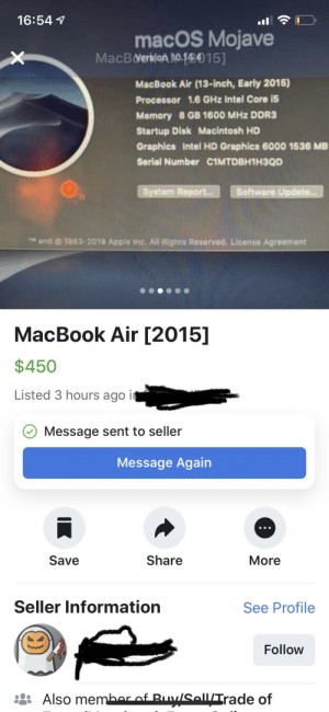Apple, Facebook, and Information: 16:54 1  macOS Mojave  MacBverkion 10.12015]  MacBook Air (13-inch, Early 2015)  Processor 1.6 GHz Intel Core i5  Memory 8 GB 1600 MHz DDR3  Startup Disk Macintosh HD  Graphics Intel HD Graphics 6000 1536 MB  Serial Number C1MTDBH1H3QD  System Report  Software Update  M and 0 1983-2019 Apple Inc. Al Rights Reserved. License Agreement  MacBook Air [2015]  $450  Listed 3 hours ago i  O Message sent to seller  Message Again  Save  Share  More  Seller Information  See Profile  Follow  SallTrade of Guy breaks in to my car, steals my laptop, then posts it for sale with the same serial number on Facebook.